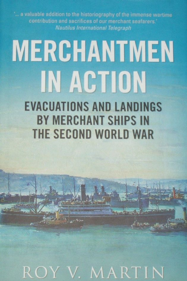 Merchantmen in Action - Evacuations and Landings by Merchant Ships in the Second World War, by Roy V. Martin